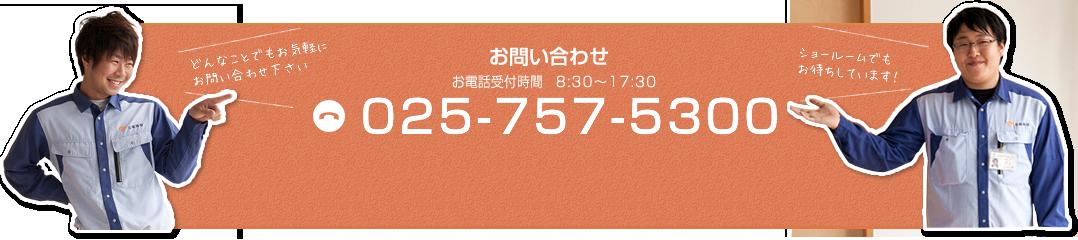 お問い合わせ どんなことでもお気軽にお問い合わせください 025-757-5300 お電話受付時間 8:30~17:30